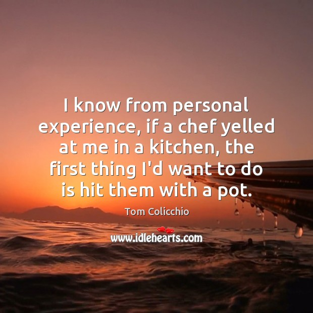 I know from personal experience, if a chef yelled at me in Image