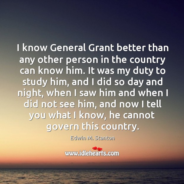 I know general grant better than any other person in the country can know him. Image