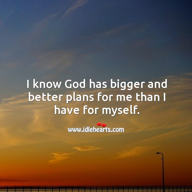 I know God has bigger and better plans for me than I have for myself. Image