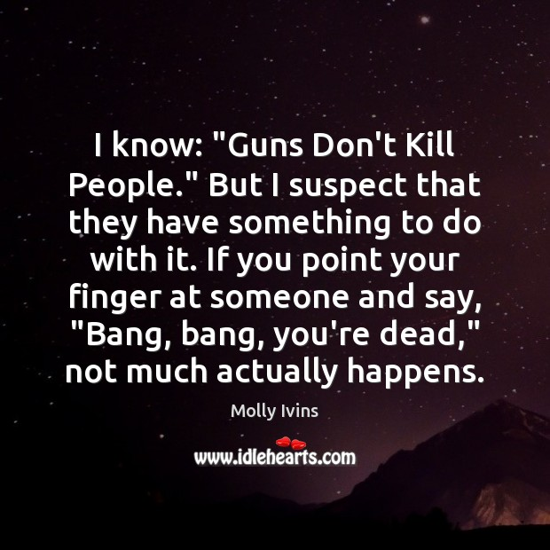 """I know: """"Guns Don't Kill People."""" But I suspect that they have Molly Ivins Picture Quote"""