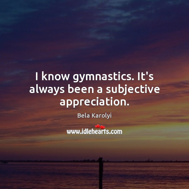 Image, I know gymnastics. It's always been a subjective appreciation.