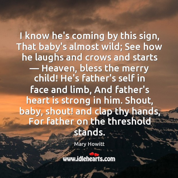 I know he's coming by this sign, That baby's almost wild; See Image
