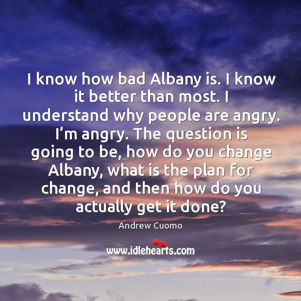I know how bad albany is. I know it better than most. I understand why people are angry. I'm angry. Image