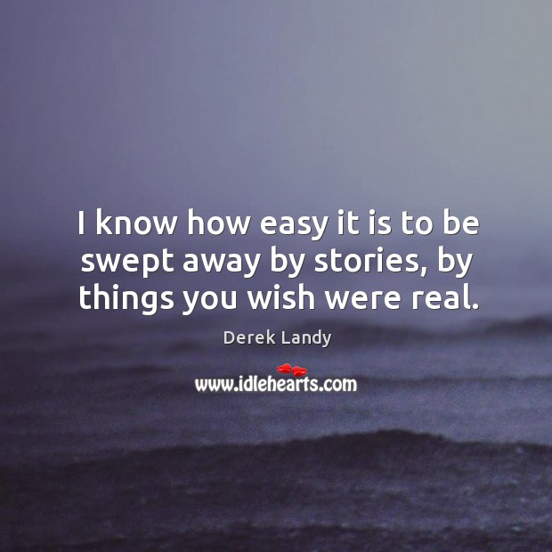 Image, I know how easy it is to be swept away by stories, by things you wish were real.
