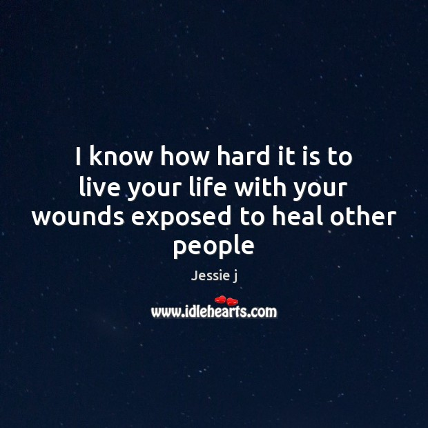 Image, I know how hard it is to live your life with your wounds exposed to heal other people