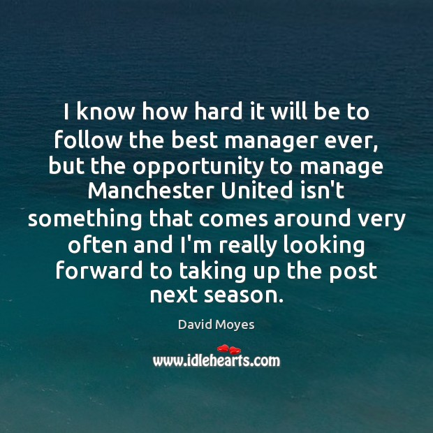 Image, I know how hard it will be to follow the best manager