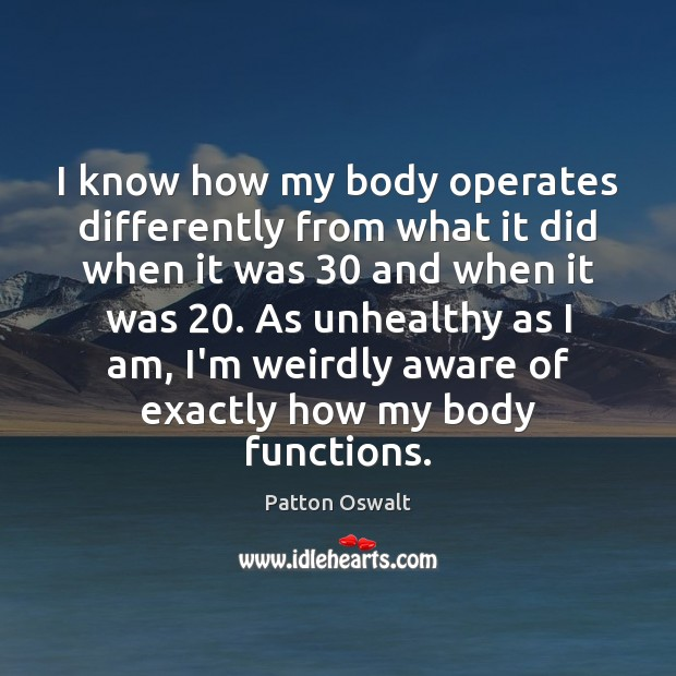 I know how my body operates differently from what it did when Patton Oswalt Picture Quote