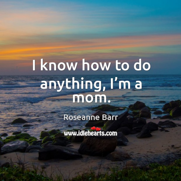 I know how to do anything, I'm a mom. Roseanne Barr Picture Quote