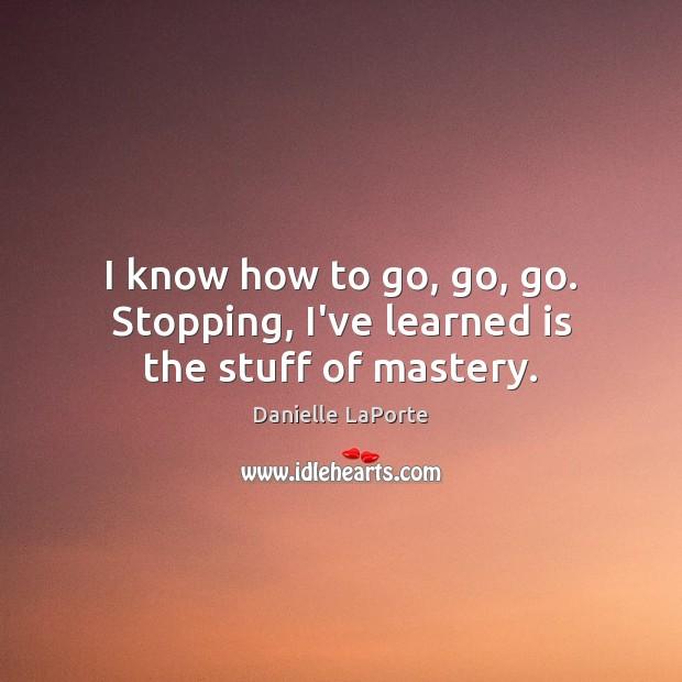 I know how to go, go, go. Stopping, I've learned is the stuff of mastery. Image