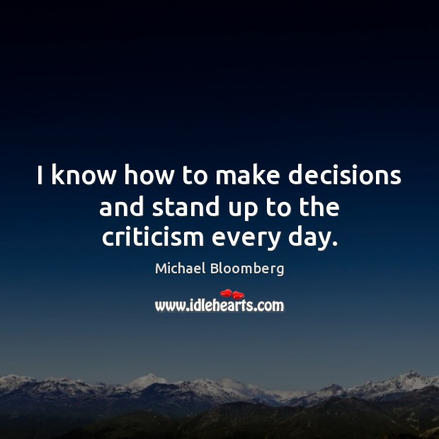 I know how to make decisions and stand up to the criticism every day. Michael Bloomberg Picture Quote