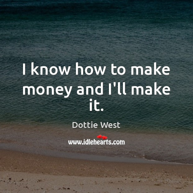 I know how to make money and I'll make it. Image