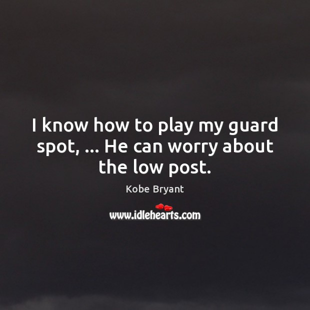 I know how to play my guard spot, … He can worry about the low post. Kobe Bryant Picture Quote