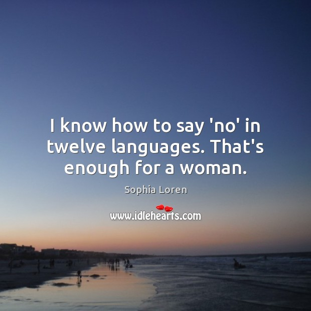 I know how to say 'no' in twelve languages. That's enough for a woman. Sophia Loren Picture Quote