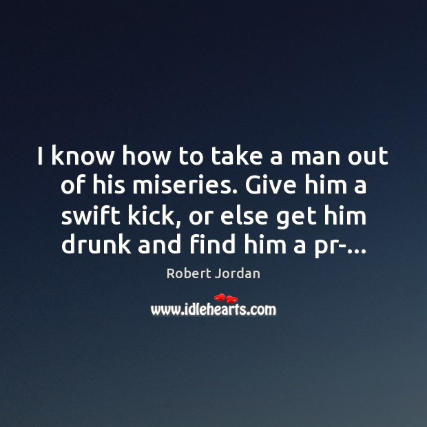 I know how to take a man out of his miseries. Give Robert Jordan Picture Quote