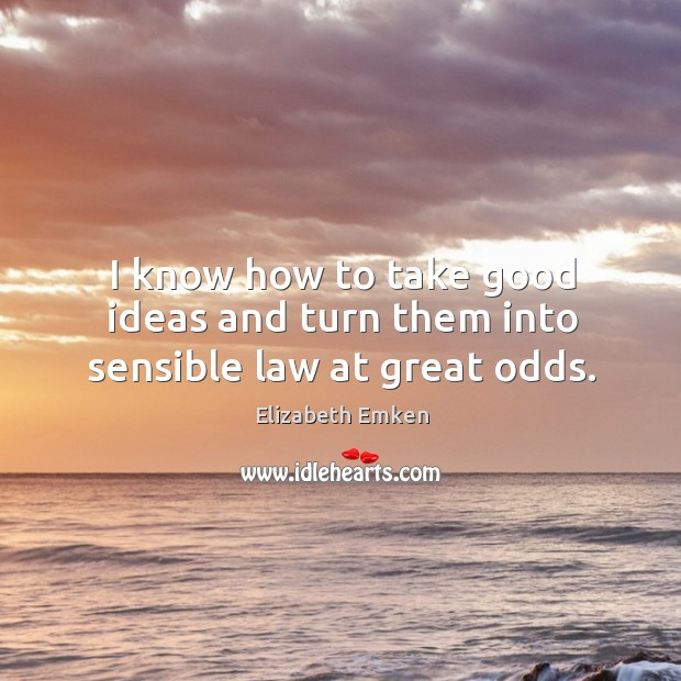 I know how to take good ideas and turn them into sensible law at great odds. Elizabeth Emken Picture Quote