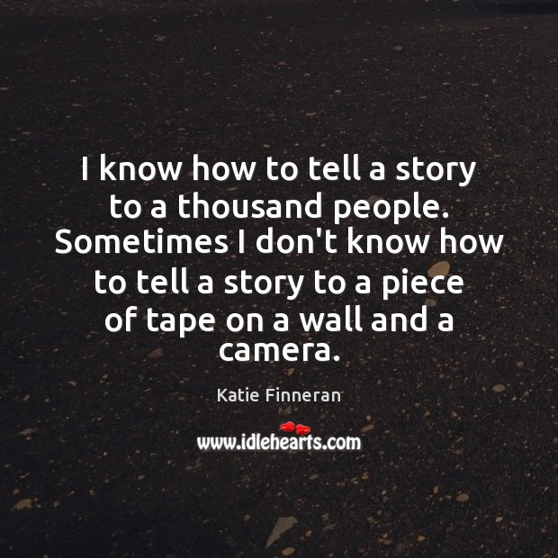I know how to tell a story to a thousand people. Sometimes Image