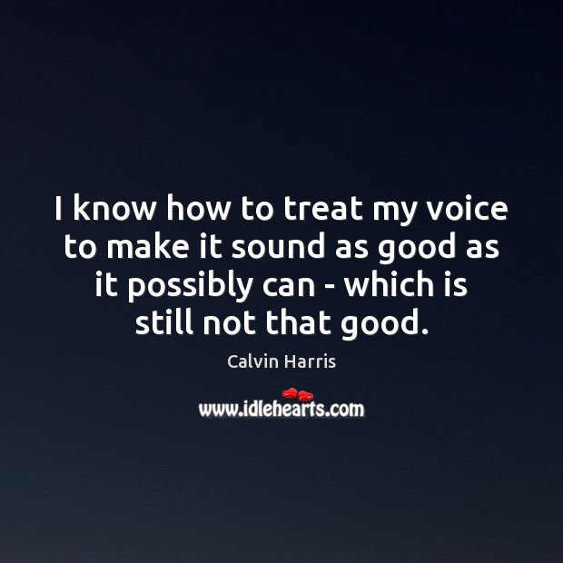 Image, I know how to treat my voice to make it sound as
