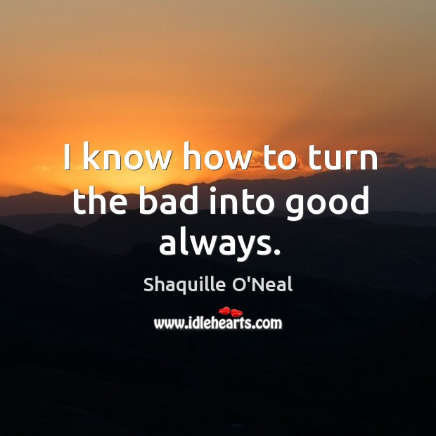 Image, I know how to turn the bad into good always.
