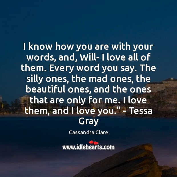 I know how you are with your words, and, Will- I love Cassandra Clare Picture Quote