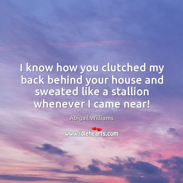 I know how you clutched my back behind your house and sweated Image
