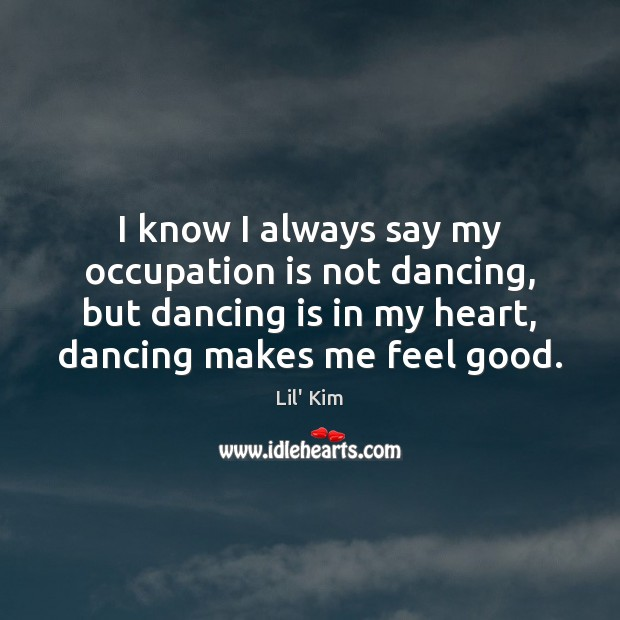 I know I always say my occupation is not dancing, but dancing Dance Quotes Image