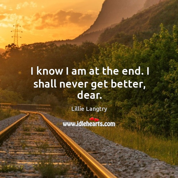I know I am at the end. I shall never get better, dear. Lillie Langtry Picture Quote