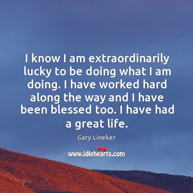I know I am extraordinarily lucky to be doing what I am doing. Image