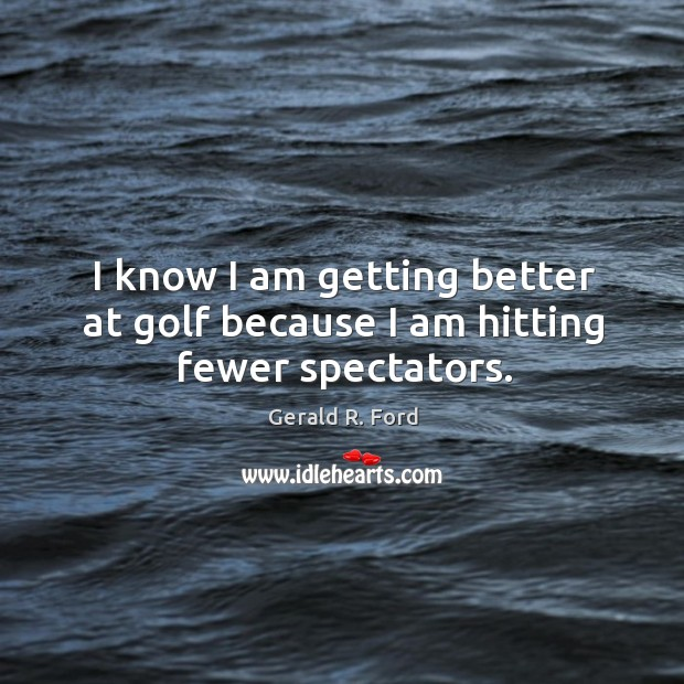Image, I know I am getting better at golf because I am hitting fewer spectators.