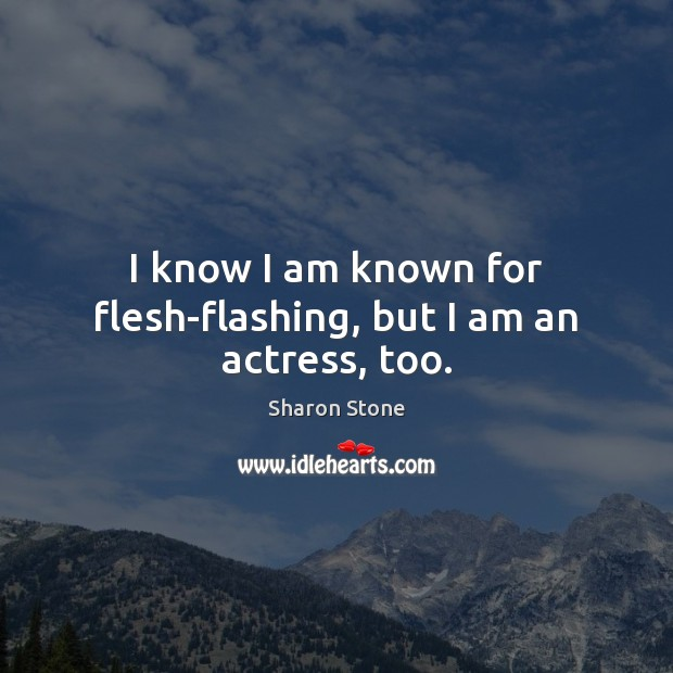 I know I am known for flesh-flashing, but I am an actress, too. Sharon Stone Picture Quote