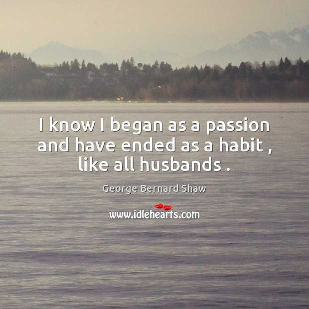 I know I began as a passion and have ended as a habit , like all husbands . Image