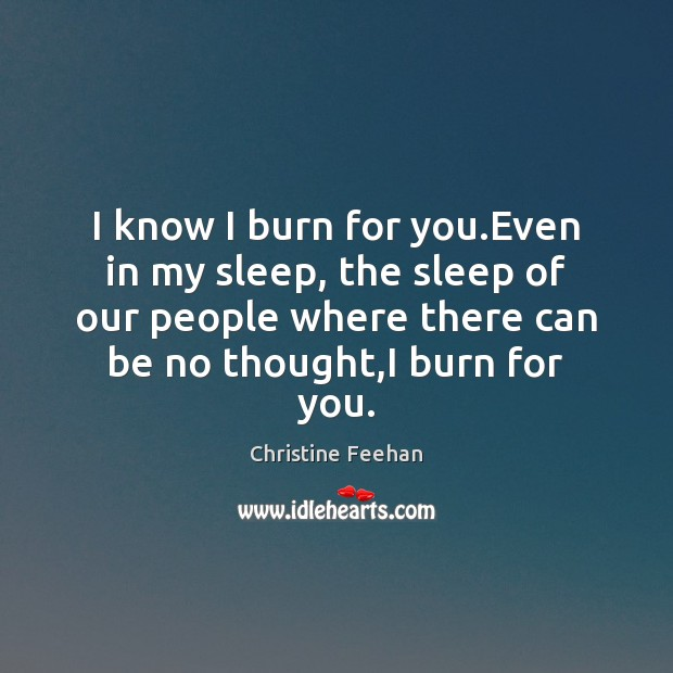 I know I burn for you.Even in my sleep, the sleep Christine Feehan Picture Quote