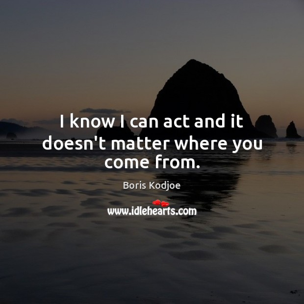 I know I can act and it doesn't matter where you come from. Image