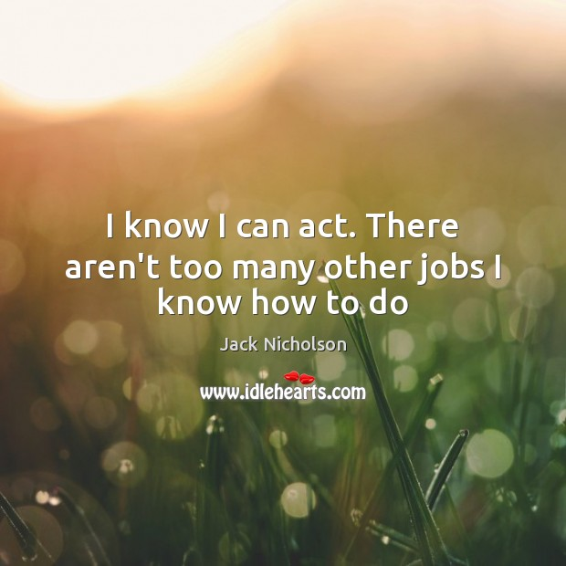 I know I can act. There aren't too many other jobs I know how to do Jack Nicholson Picture Quote