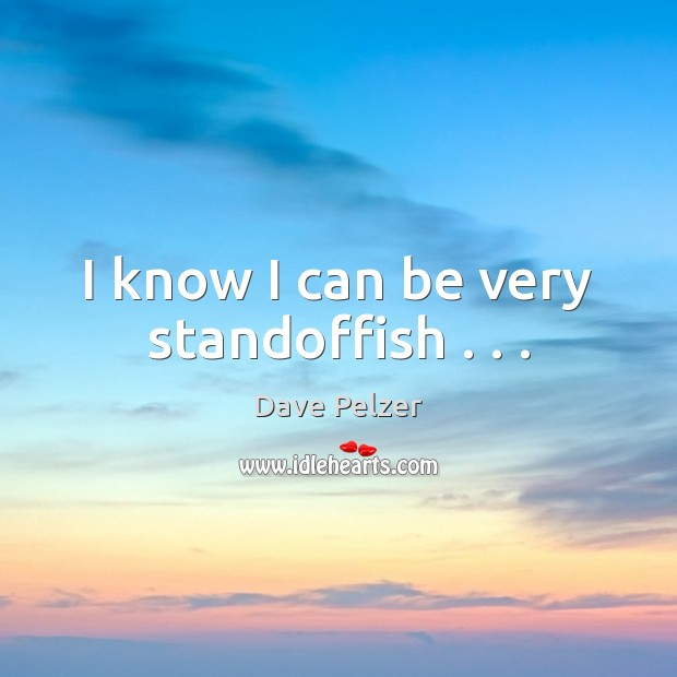 I know I can be very standoffish . . . Dave Pelzer Picture Quote