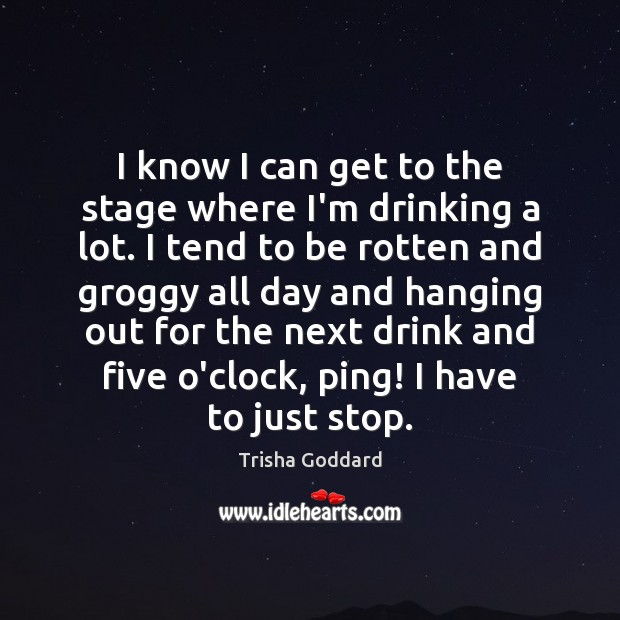 Image, I know I can get to the stage where I'm drinking a