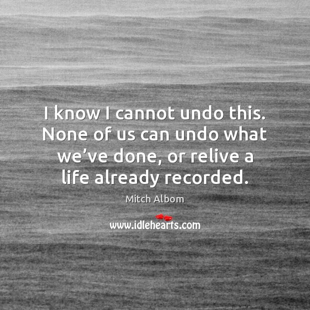 I know I cannot undo this. None of us can undo what Mitch Albom Picture Quote
