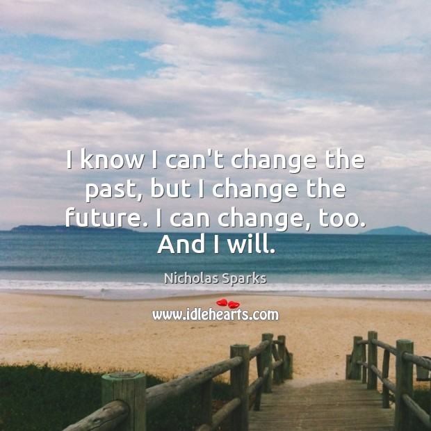 I know I can't change the past, but I change the future. I can change, too. And I will. Image