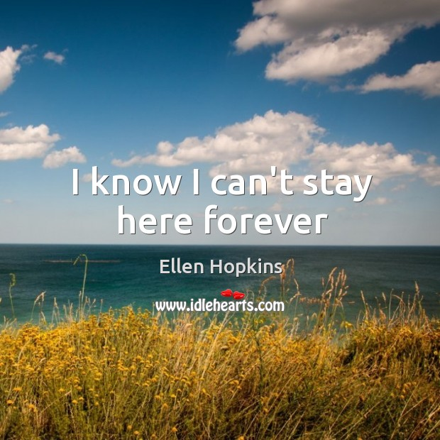 I know I can't stay here forever Ellen Hopkins Picture Quote