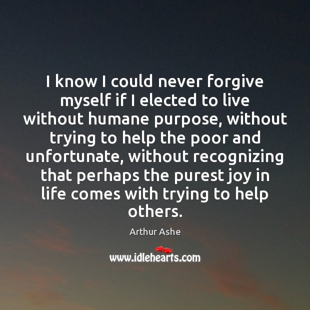 I know I could never forgive myself if I elected to live Arthur Ashe Picture Quote