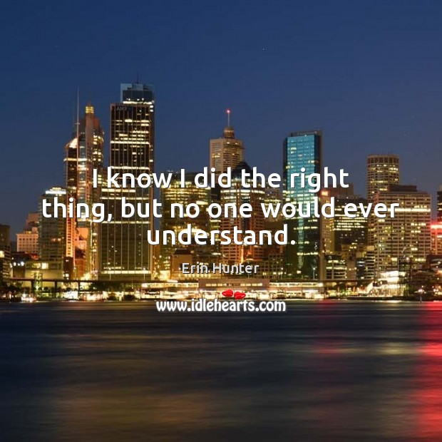 I know I did the right thing, but no one would ever understand. Erin Hunter Picture Quote