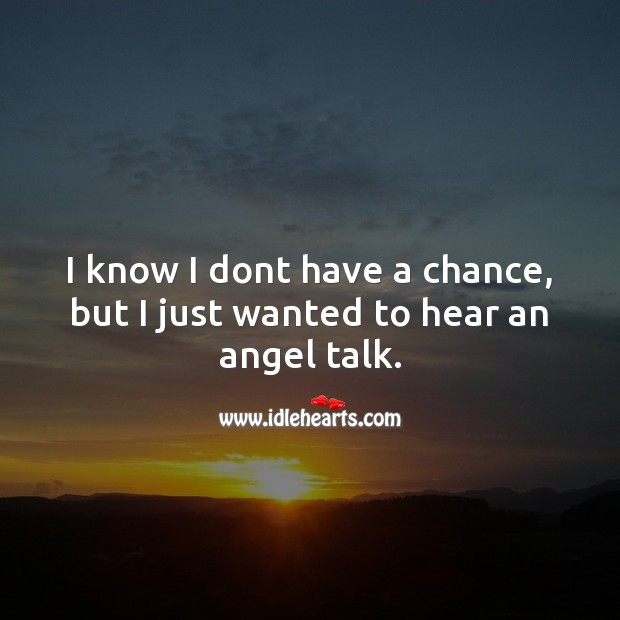 I know I dont have a chance, but I just wanted to hear an angel talk. Flirt Messages Image