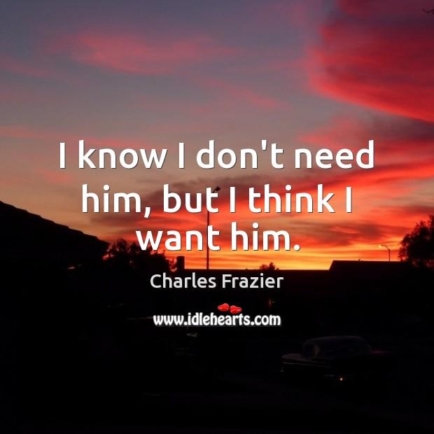 I know I don't need him, but I think I want him. Charles Frazier Picture Quote