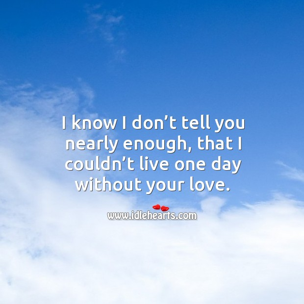 I know I don't tell you nearly enough, that I couldn't live one day without your love. Image