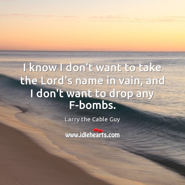 I know I don't want to take the Lord's name in vain, and I don't want to drop any F-bombs. Image