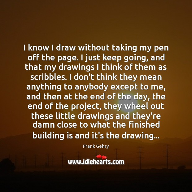 I know I draw without taking my pen off the page. I Frank Gehry Picture Quote