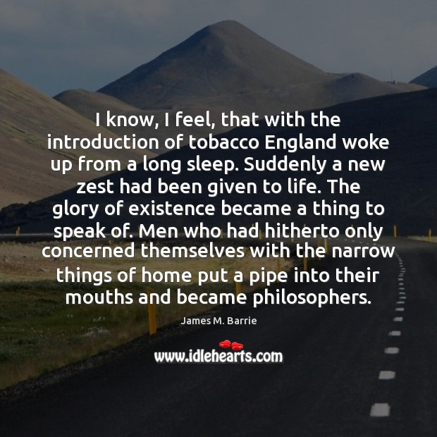 I know, I feel, that with the introduction of tobacco England woke James M. Barrie Picture Quote