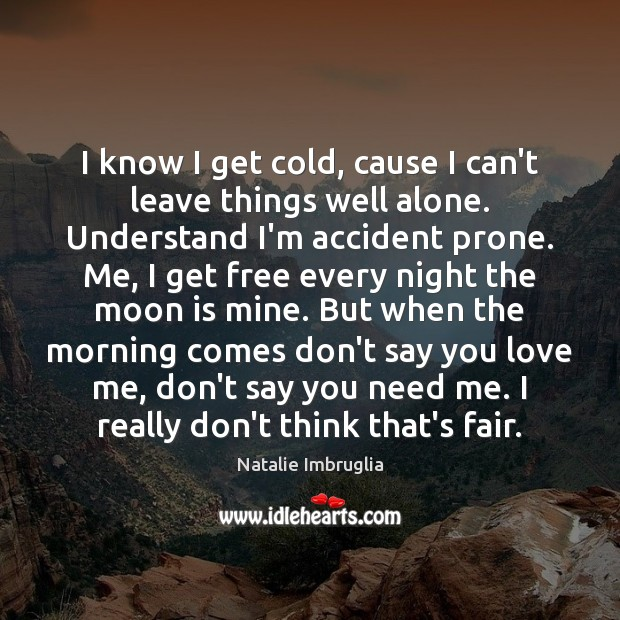 I know I get cold, cause I can't leave things well alone. Natalie Imbruglia Picture Quote