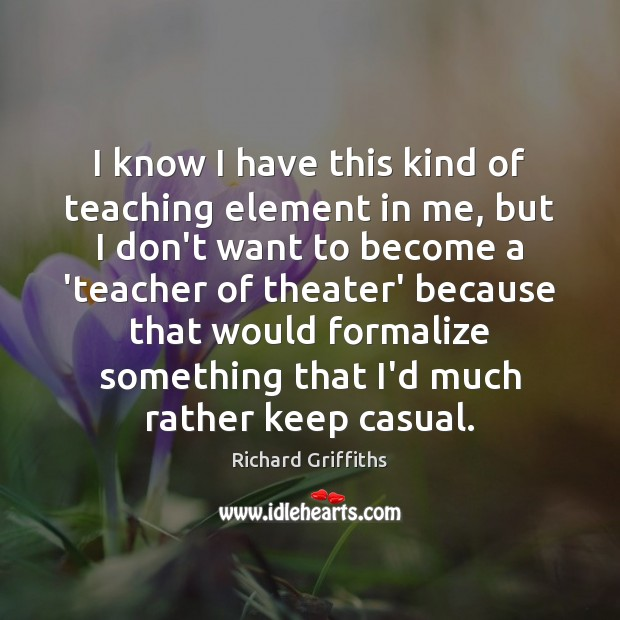I know I have this kind of teaching element in me, but Richard Griffiths Picture Quote
