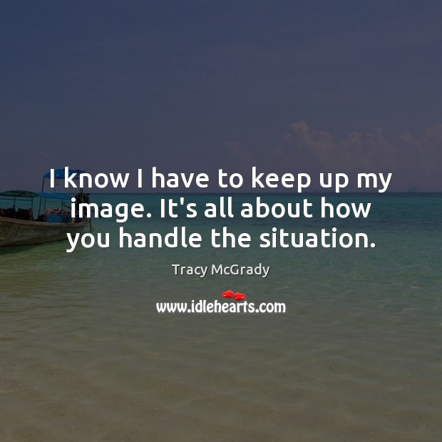 I know I have to keep up my image. It's all about how you handle the situation. Image