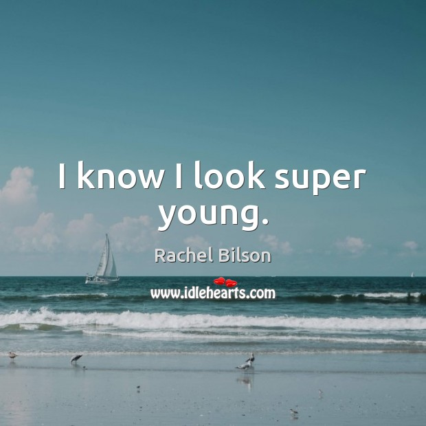 I know I look super young. Rachel Bilson Picture Quote